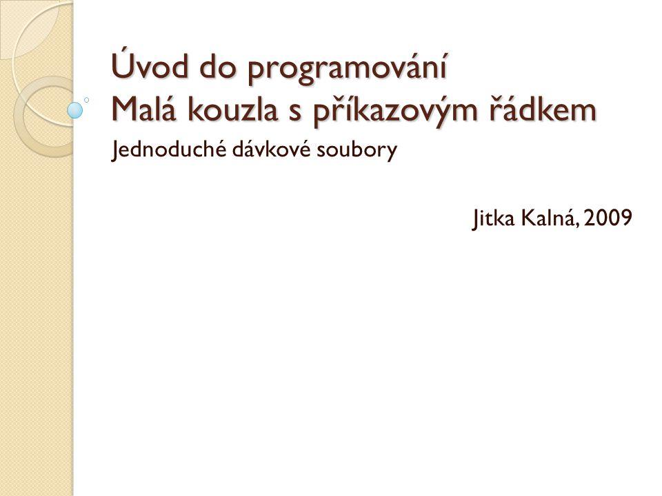 Úvod do programování Malá kouzla s příkazovým řádkem Jednoduché dávkové soubory Jitka Kalná, 2009