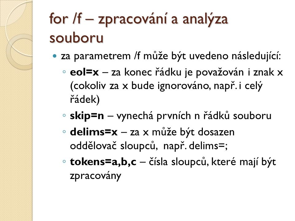 for /f – zpracování a analýza souboru  za parametrem /f může být uvedeno následující: ◦ eol=x – za konec řádku je považován i znak x (cokoliv za x bu