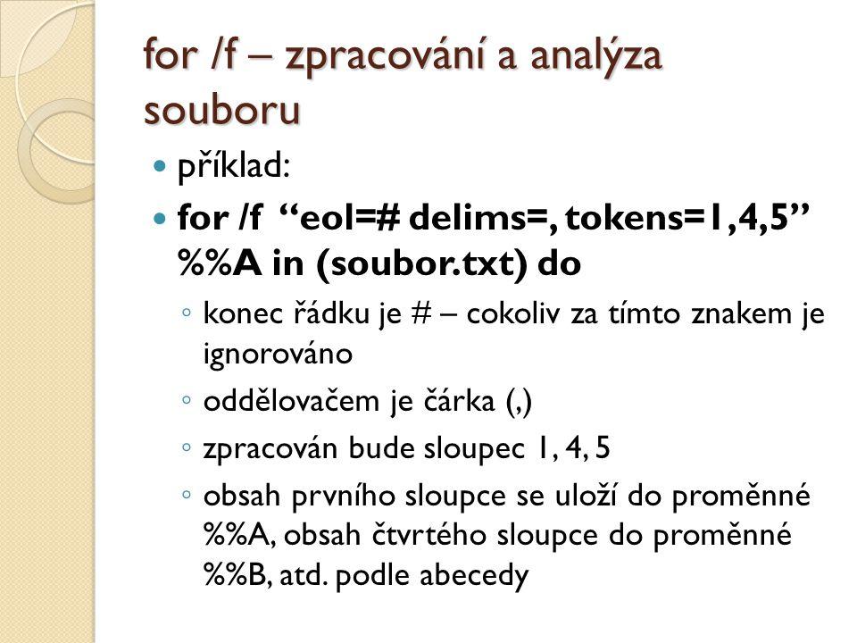 """for /f – zpracování a analýza souboru  příklad:  for /f """"eol=# delims=, tokens=1,4,5"""" %A in (soubor.txt) do ◦ konec řádku je # – cokoliv za tímto zn"""