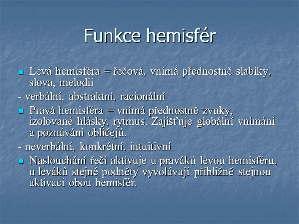 Funkce hemisfér  Levá hemisféra = řečová, vnímá přednostně slabiky, slova, melodii - verbální, abstraktní, racionální  Pravá hemisféra = vnímá přednostně zvuky, izolované hlásky, rytmus.