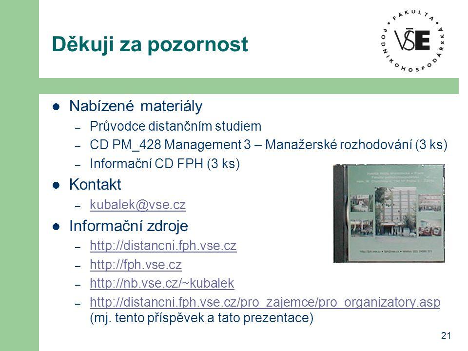 21 Děkuji za pozornost  Nabízené materiály – Průvodce distančním studiem – CD PM_428 Management 3 – Manažerské rozhodování (3 ks) – Informační CD FPH