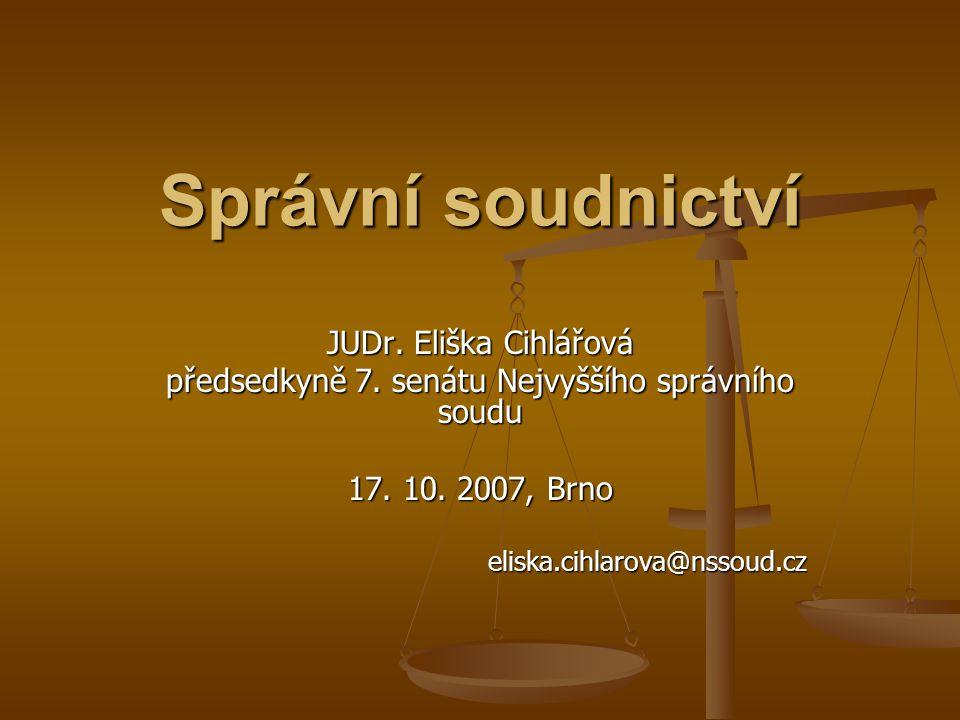 Správní soudnictví JUDr. Eliška Cihlářová předsedkyně 7. senátu Nejvyššího správního soudu 17. 10. 2007, Brno eliska.cihlarova@nssoud.cz
