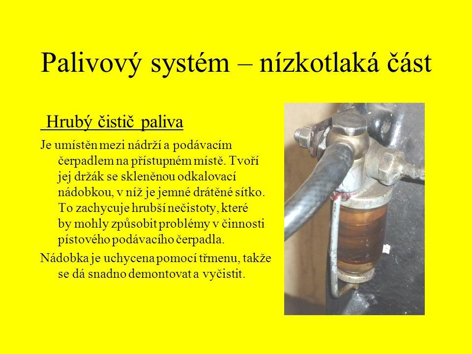 Palivový systém – nízkotlaká část Hrubý čistič paliva Je umístěn mezi nádrží a podávacím čerpadlem na přístupném místě. Tvoří jej držák se skleněnou o