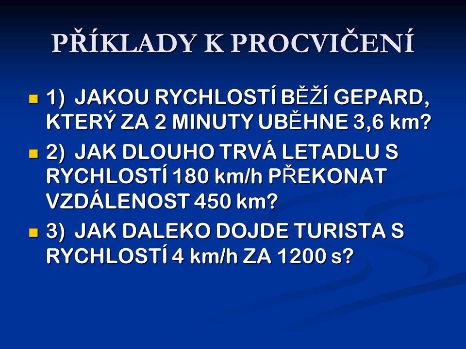 PŘÍKLADY K PROCVIČENÍ  1)JAKOU RYCHLOSTÍ B ĚŽ Í GEPARD, KTERÝ ZA 2 MINUTY UB Ě HNE 3,6 km.