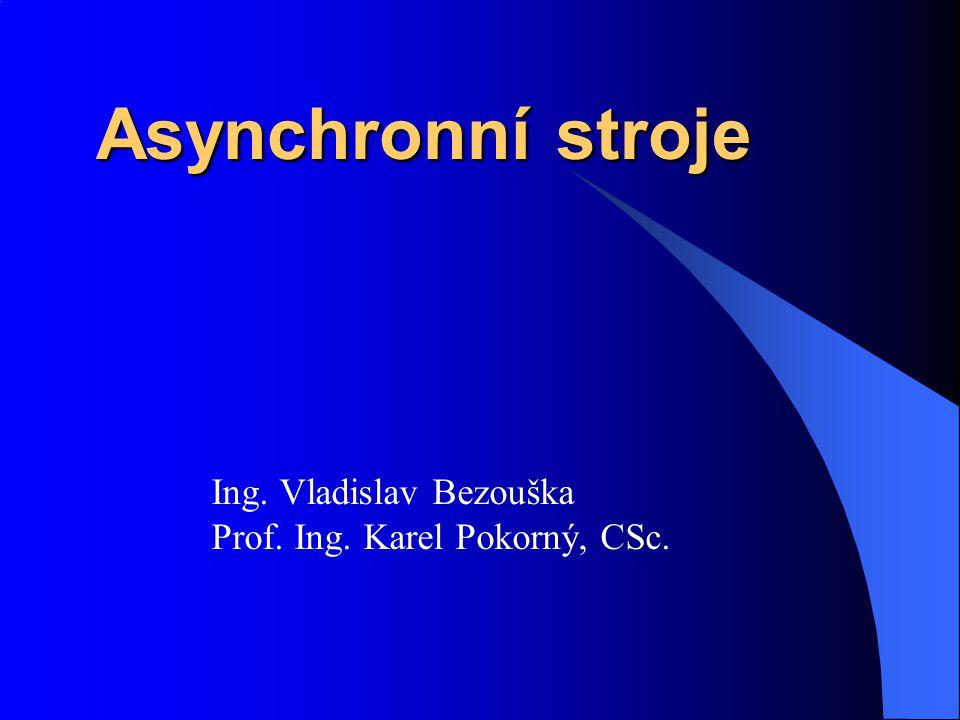 Asynchronní stroje Ing. Vladislav Bezouška Prof. Ing. Karel Pokorný, CSc.