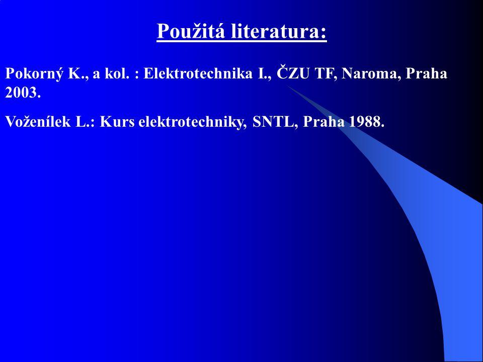 Použitá literatura: Pokorný K., a kol. : Elektrotechnika I., ČZU TF, Naroma, Praha 2003. Voženílek L.: Kurs elektrotechniky, SNTL, Praha 1988.
