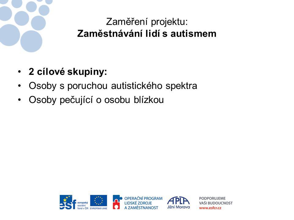 Zaměření projektu: Zaměstnávání lidí s autismem •2 cílové skupiny: •Osoby s poruchou autistického spektra •Osoby pečující o osobu blízkou
