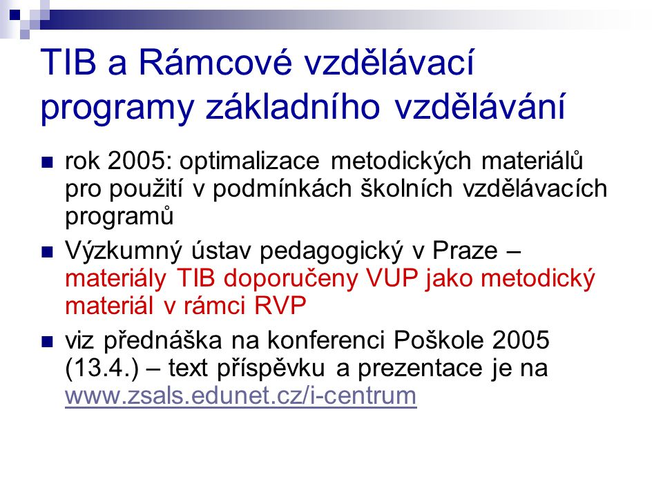 TIB a Rámcové vzdělávací programy základního vzdělávání  rok 2005: optimalizace metodických materiálů pro použití v podmínkách školních vzdělávacích programů  Výzkumný ústav pedagogický v Praze – materiály TIB doporučeny VUP jako metodický materiál v rámci RVP  viz přednáška na konferenci Poškole 2005 (13.4.) – text příspěvku a prezentace je na www.zsals.edunet.cz/i-centrum www.zsals.edunet.cz/i-centrum
