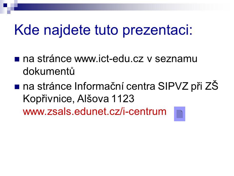 Kde najdete tuto prezentaci:  na stránce www.ict-edu.cz v seznamu dokumentů  na stránce Informační centra SIPVZ při ZŠ Kopřivnice, Alšova 1123 www.zsals.edunet.cz/i-centrum
