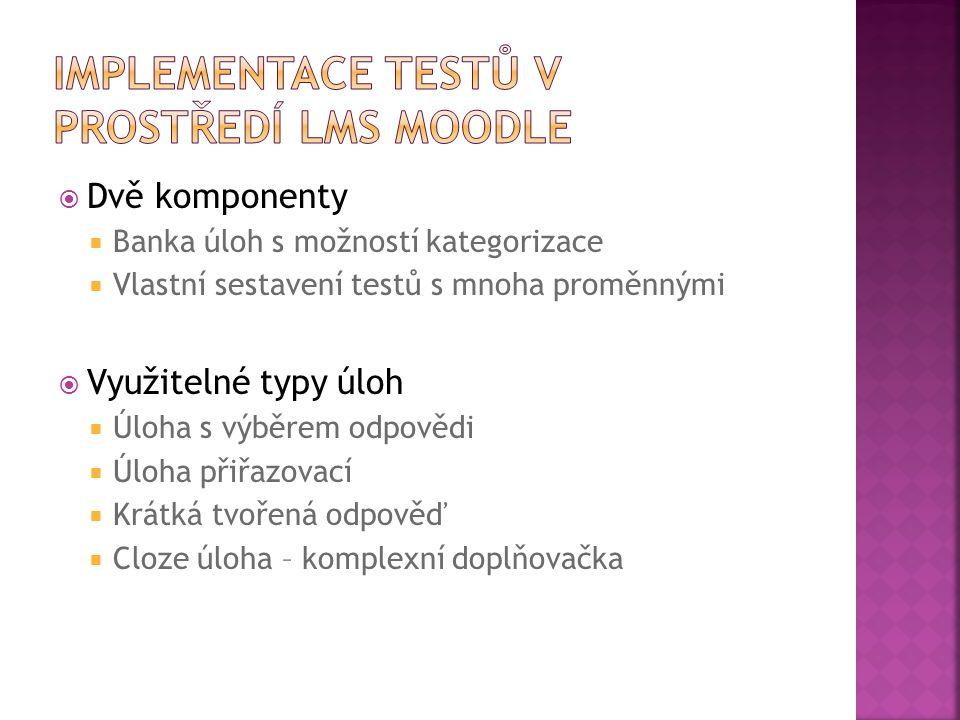  Dvě komponenty  Banka úloh s možností kategorizace  Vlastní sestavení testů s mnoha proměnnými  Využitelné typy úloh  Úloha s výběrem odpovědi  Úloha přiřazovací  Krátká tvořená odpověď  Cloze úloha – komplexní doplňovačka