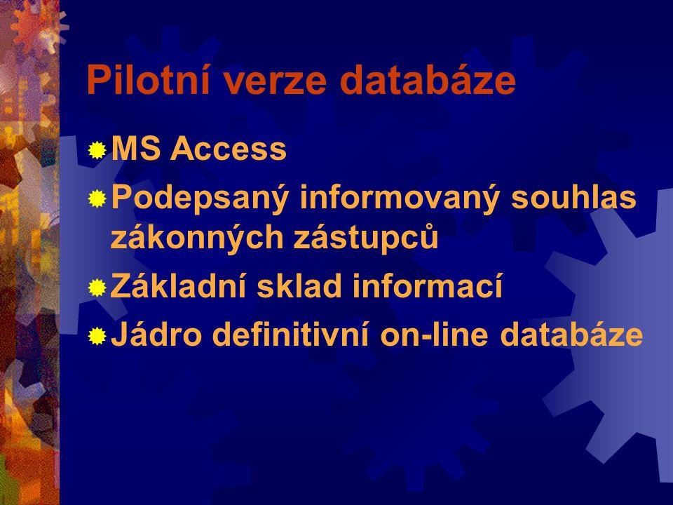Pilotní verze databáze  MS Access  Podepsaný informovaný souhlas zákonných zástupců  Základní sklad informací  Jádro definitivní on-line databáze