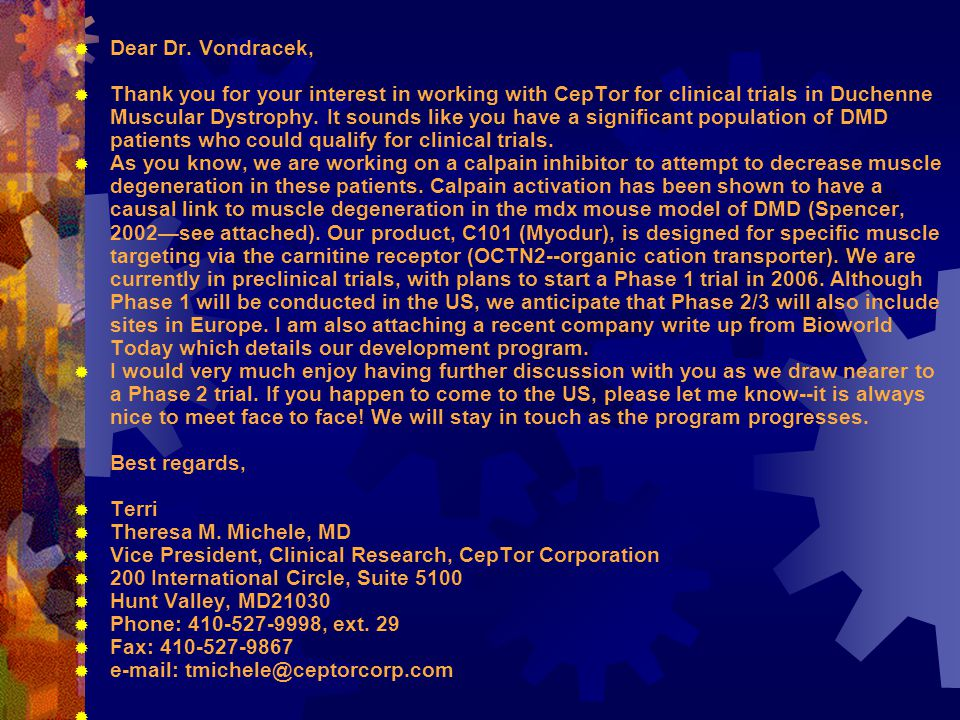  Dear Dr. Vondracek,  Thank you for your interest in working with CepTor for clinical trials in Duchenne Muscular Dystrophy. It sounds like you have