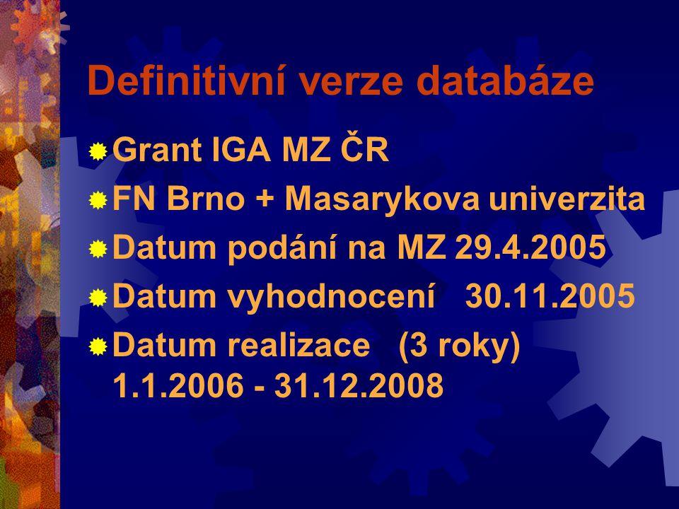 Definitivní verze databáze  Grant IGA MZ ČR  FN Brno + Masarykova univerzita  Datum podání na MZ 29.4.2005  Datum vyhodnocení 30.11.2005  Datum realizace (3 roky) 1.1.2006 - 31.12.2008