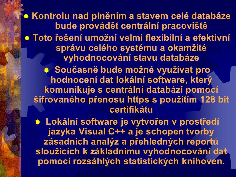  Kontrolu nad plněním a stavem celé databáze bude provádět centrální pracoviště  Toto řešení umožní velmi flexibilní a efektivní správu celého systému a okamžité vyhodnocování stavu databáze  Současně bude možné využívat pro hodnocení dat lokální software, který komunikuje s centrální databází pomocí šifrovaného přenosu https s použitím 128 bit certifikátu  Lokální software je vytvořen v prostředí jazyka Visual C++ a je schopen tvorby zásadních analýz a přehledných reportů sloužících k základnímu vyhodnocování dat pomocí rozsáhlých statistických knihoven.