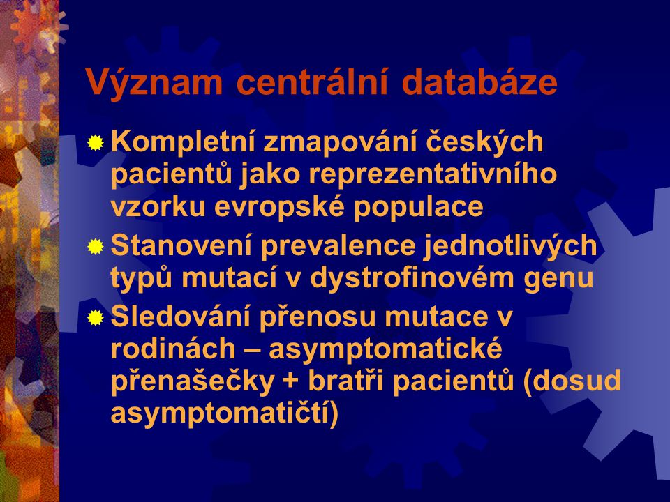 Význam centrální databáze  Kompletní zmapování českých pacientů jako reprezentativního vzorku evropské populace  Stanovení prevalence jednotlivých typů mutací v dystrofinovém genu  Sledování přenosu mutace v rodinách – asymptomatické přenašečky + bratři pacientů (dosud asymptomatičtí)