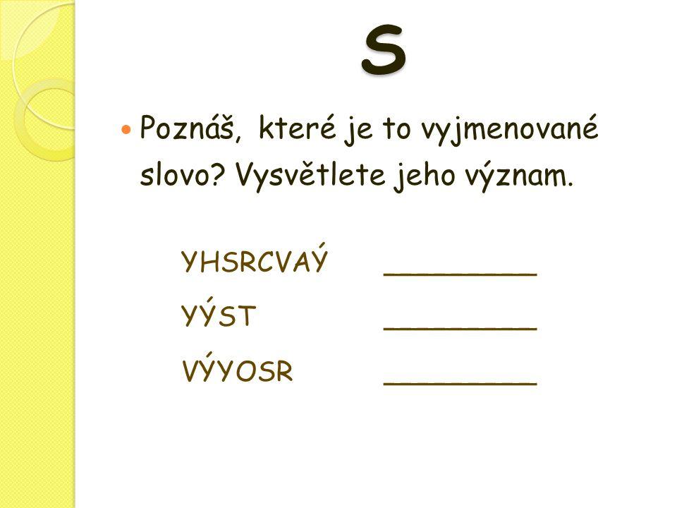 S  Poznáš, které je to vyjmenované slovo? Vysvětlete jeho význam. YHSRCVAÝ_________ YÝST _________ VÝYOSR _________