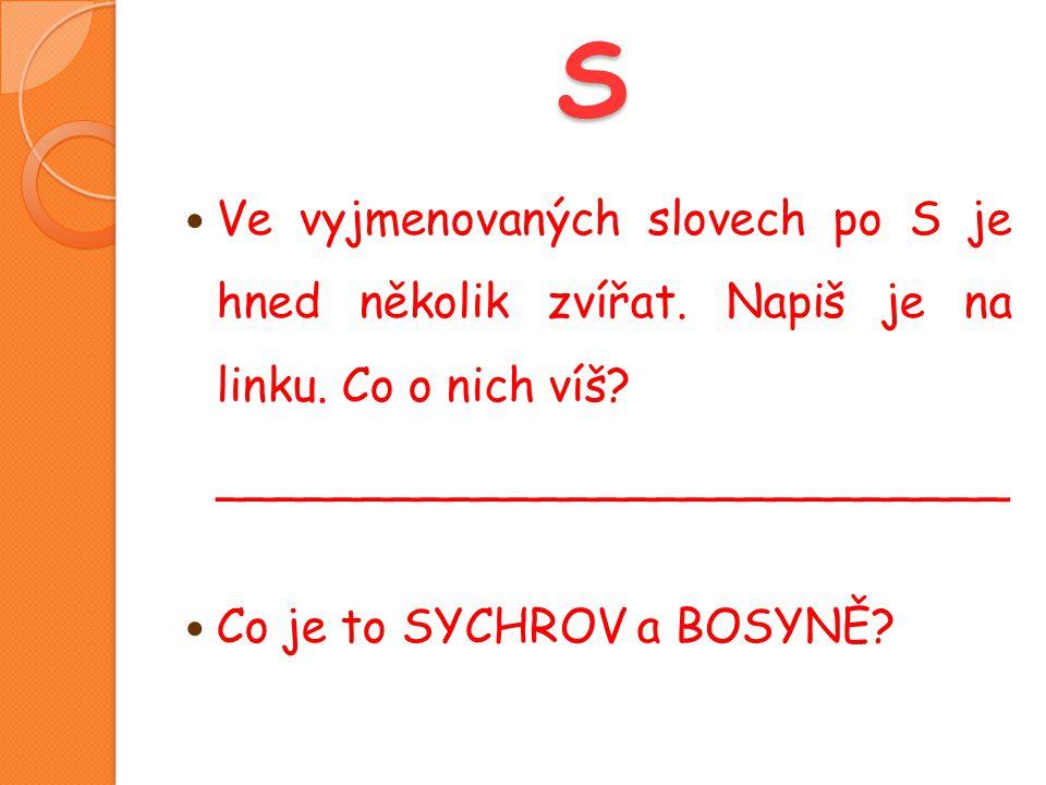 S  Ve vyjmenovaných slovech po S je hned několik zvířat. Napiš je na linku. Co o nich víš? ___________________________  Co je to SYCHROV a BOSYNĚ?