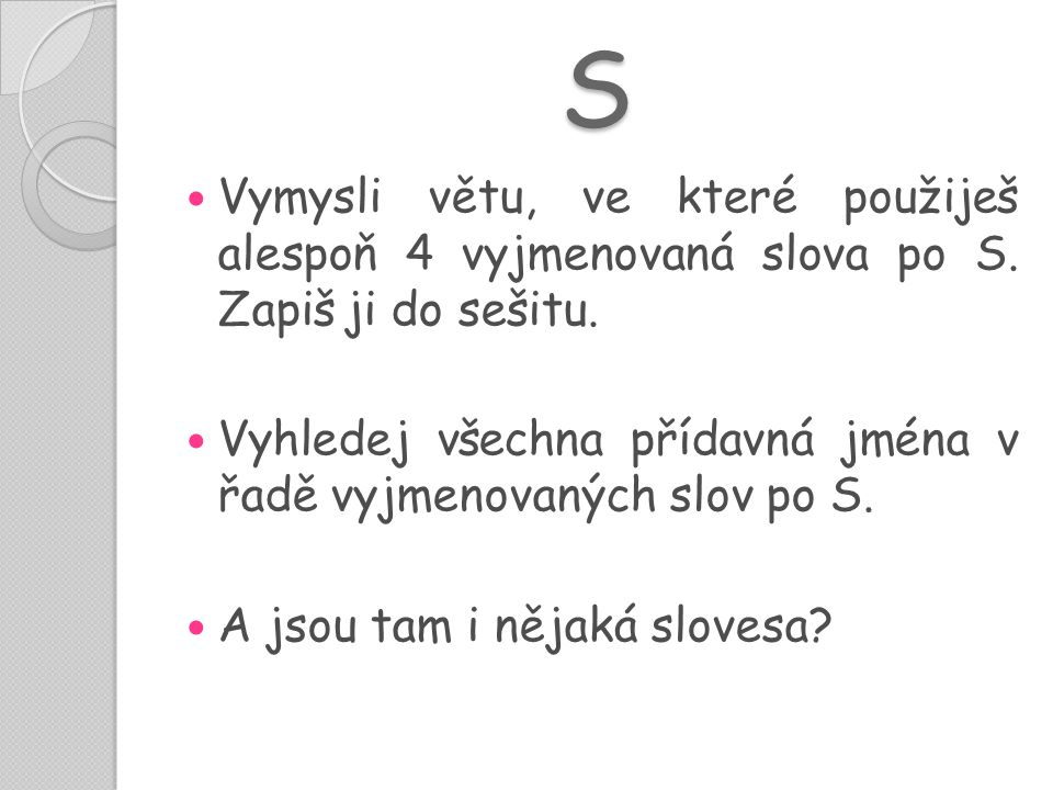 S  Vymysli větu, ve které použiješ alespoň 4 vyjmenovaná slova po S. Zapiš ji do sešitu.  Vyhledej všechna přídavná jména v řadě vyjmenovaných slov