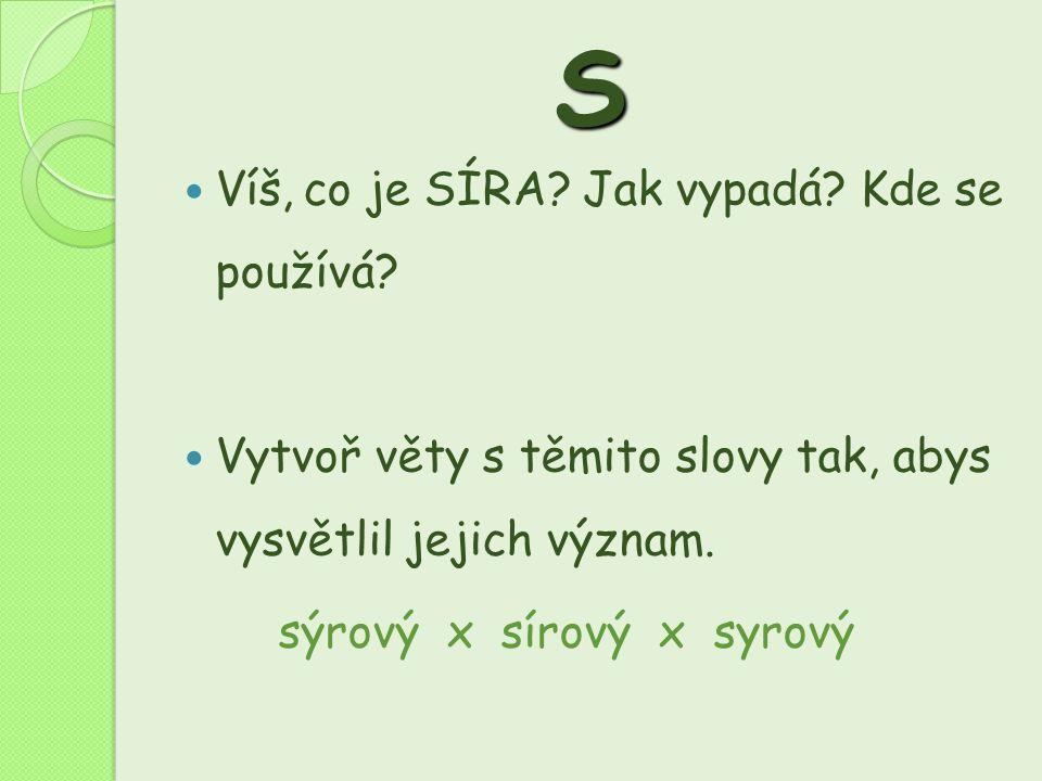 S  Víš, co je SÍRA? Jak vypadá? Kde se používá?  Vytvoř věty s těmito slovy tak, abys vysvětlil jejich význam. sýrový x sírový x syrový