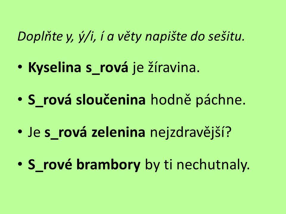 Doplňte y, ý/i, í a věty napište do sešitu.• Kyselina s_rová je žíravina.