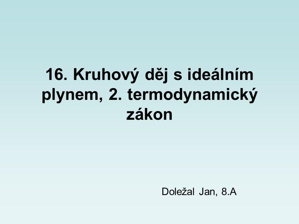 16. Kruhový děj s ideálním plynem, 2. termodynamický zákon Doležal Jan, 8.A