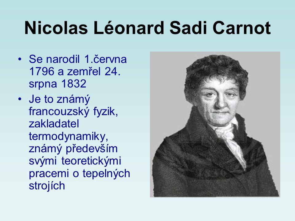 Nicolas Léonard Sadi Carnot •Se narodil 1.června 1796 a zemřel 24. srpna 1832 •Je to známý francouzský fyzik, zakladatel termodynamiky, známý předevší