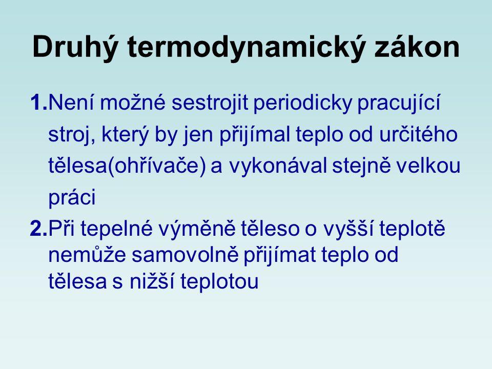 Druhý termodynamický zákon 1.Není možné sestrojit periodicky pracující stroj, který by jen přijímal teplo od určitého tělesa(ohřívače) a vykonával ste