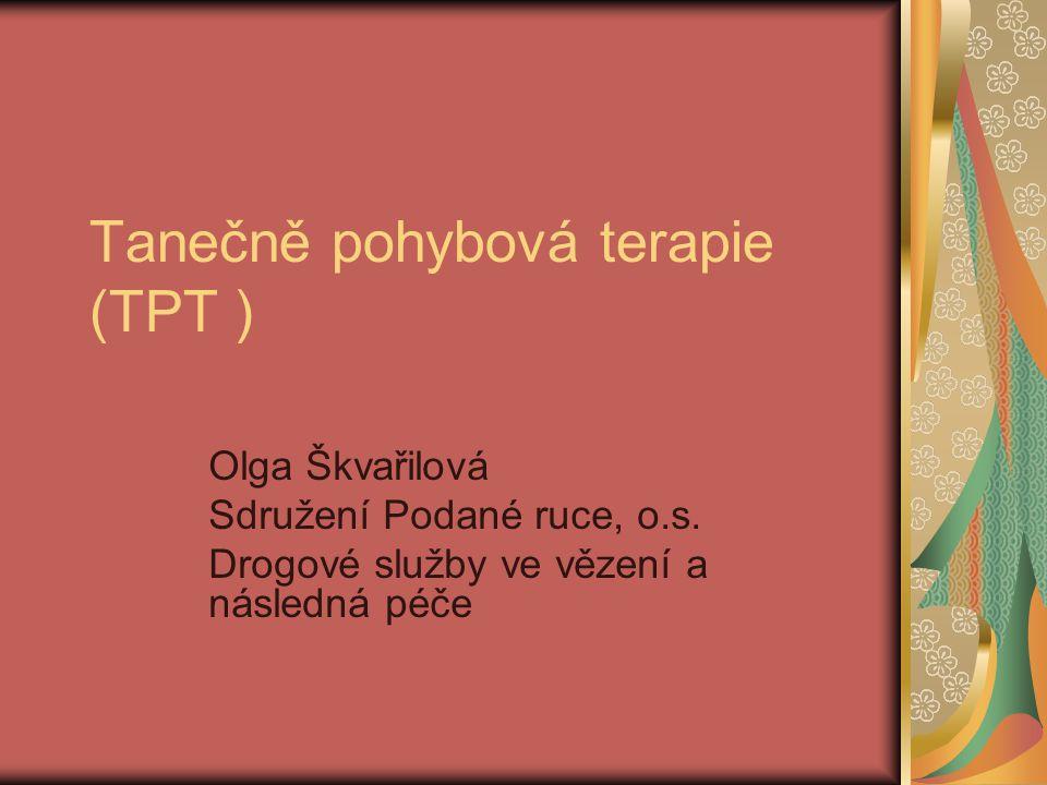 Tanečně pohybová terapie (TPT ) Olga Škvařilová Sdružení Podané ruce, o.s. Drogové služby ve vězení a následná péče