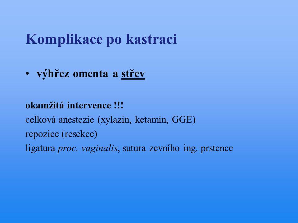 Komplikace po kastraci •výhřez omenta a střev okamžitá intervence !!! celková anestezie (xylazin, ketamin, GGE) repozice (resekce) ligatura proc. vagi