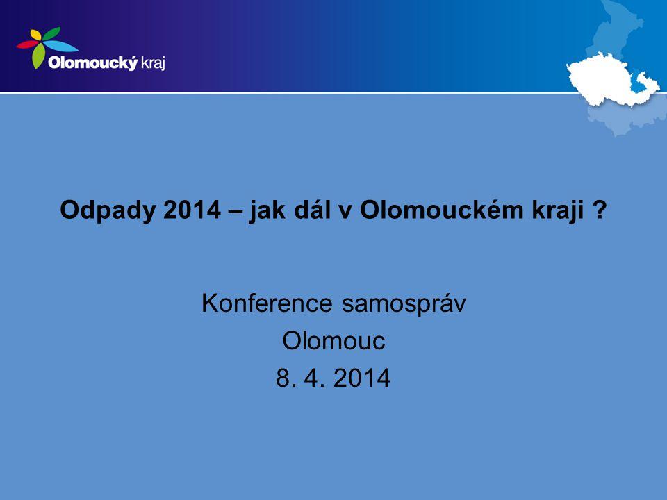 Odpady 2014 – jak dál v Olomouckém kraji Konference samospráv Olomouc 8. 4. 2014