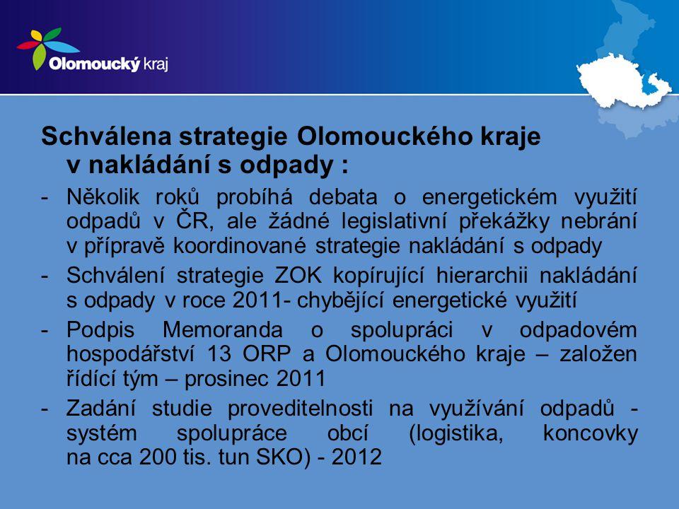 Schválena strategie Olomouckého kraje v nakládání s odpady : -Několik roků probíhá debata o energetickém využití odpadů v ČR, ale žádné legislativní překážky nebrání v přípravě koordinované strategie nakládání s odpady -Schválení strategie ZOK kopírující hierarchii nakládání s odpady v roce 2011- chybějící energetické využití -Podpis Memoranda o spolupráci v odpadovém hospodářství 13 ORP a Olomouckého kraje – založen řídící tým – prosinec 2011 -Zadání studie proveditelnosti na využívání odpadů - systém spolupráce obcí (logistika, koncovky na cca 200 tis.