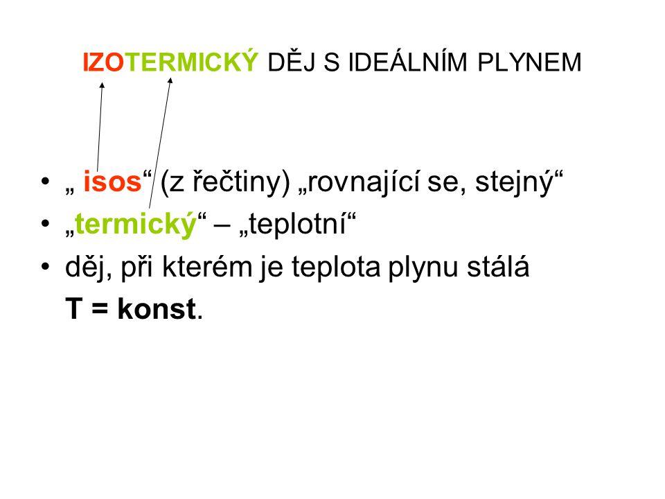 """IZOTERMICKÝ DĚJ S IDEÁLNÍM PLYNEM •"""" isos (z řečtiny) """"rovnající se, stejný •""""termický – """"teplotní"""