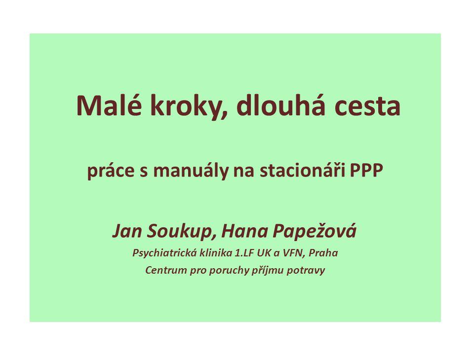 práce s manuály na stacionáři PPP Jan Soukup, Hana Papežová Psychiatrická klinika 1.LF UK a VFN, Praha Centrum pro poruchy příjmu potravy Malé kroky,