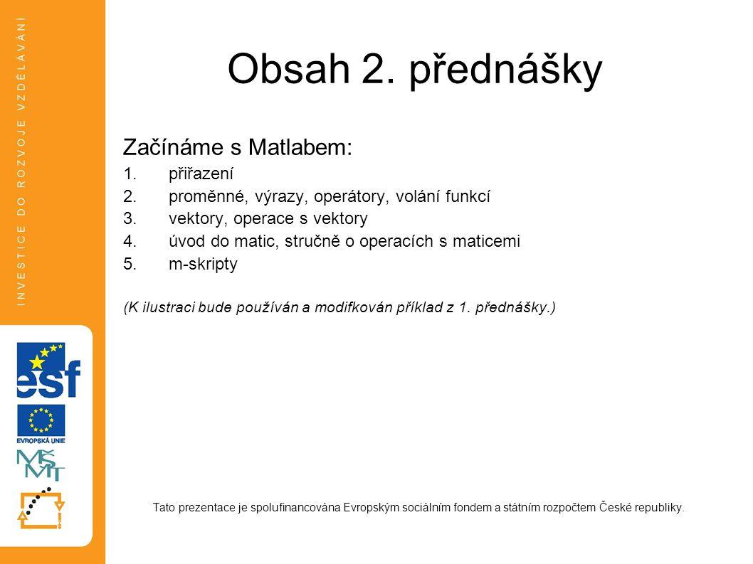 Obsah 2. přednášky Začínáme s Matlabem: 1.přiřazení 2.proměnné, výrazy, operátory, volání funkcí 3.vektory, operace s vektory 4.úvod do matic, stručně