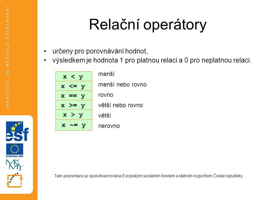 Relační operátory •určeny pro porovnávání hodnot, •výsledkem je hodnota 1 pro platnou relaci a 0 pro neplatnou relaci. Tato prezentace je spolufinanco