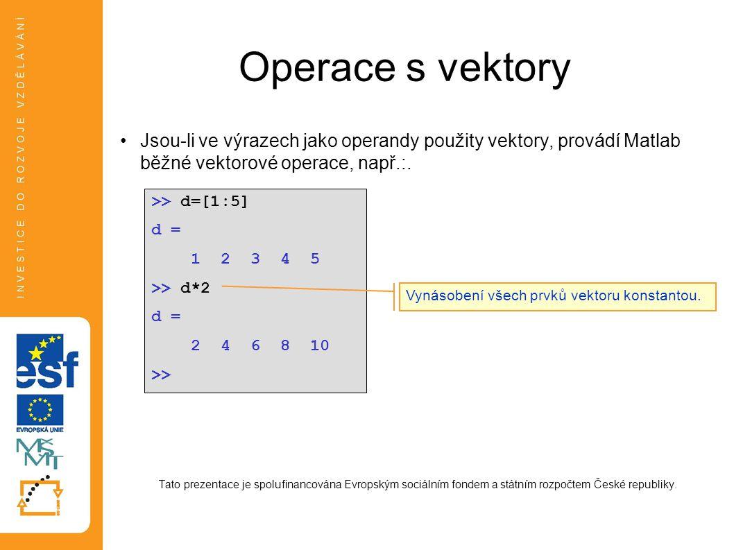 Operace s vektory •Jsou-li ve výrazech jako operandy použity vektory, provádí Matlab běžné vektorové operace, např.:. Tato prezentace je spolufinancov