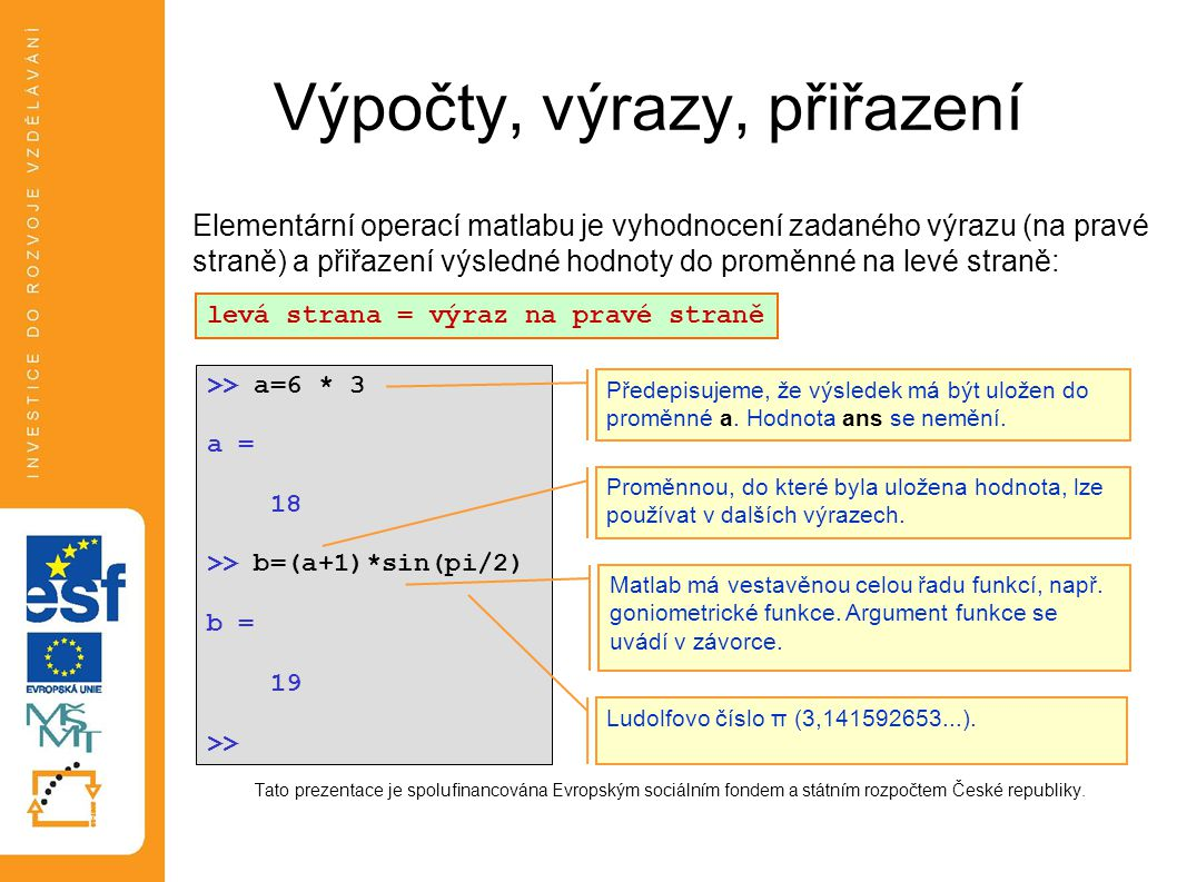 Výpočty, výrazy, přiřazení Elementární operací matlabu je vyhodnocení zadaného výrazu (na pravé straně) a přiřazení výsledné hodnoty do proměnné na le