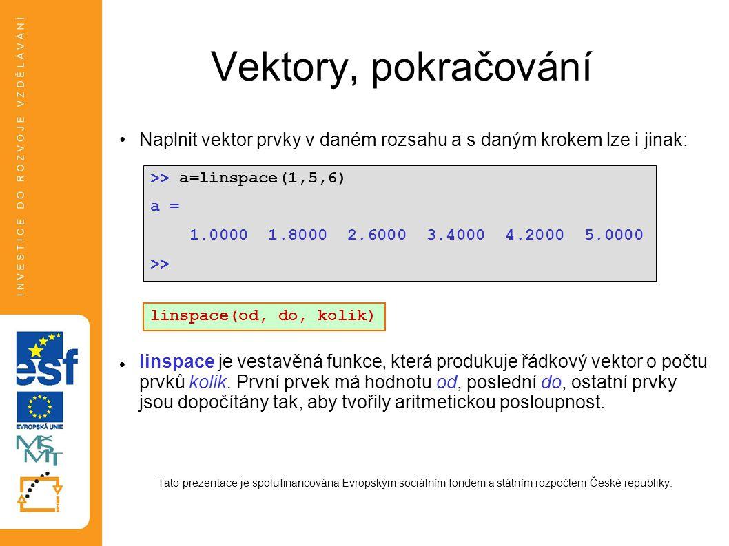 Vektory, pokračování •Naplnit vektor prvky v daném rozsahu a s daným krokem lze i jinak:  linspace je vestavěná funkce, která produkuje řádkový vekto