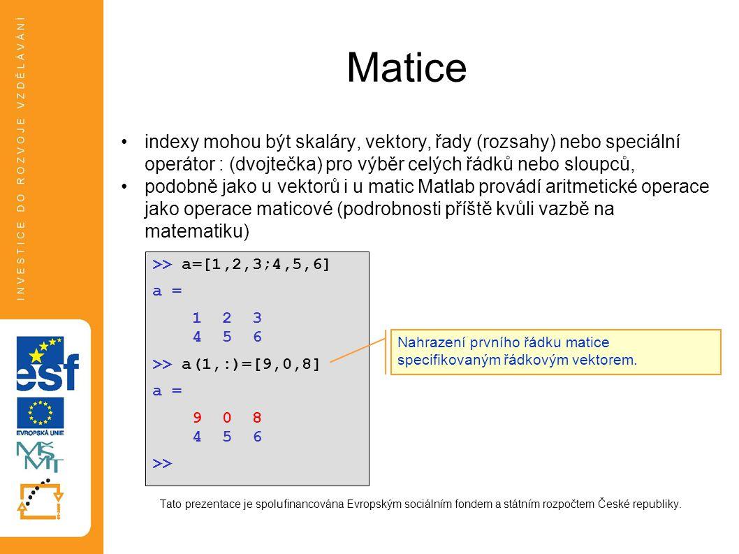 Matice •indexy mohou být skaláry, vektory, řady (rozsahy) nebo speciální operátor : (dvojtečka) pro výběr celých řádků nebo sloupců, •podobně jako u v