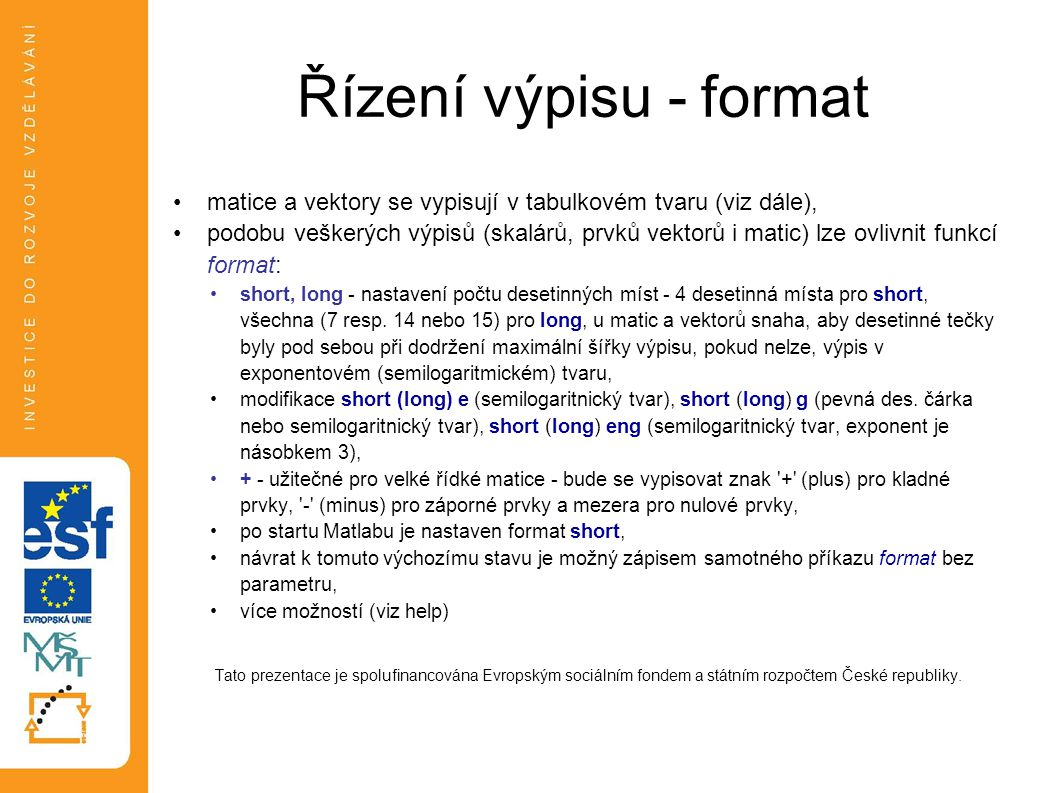 Řízení výpisu - format •matice a vektory se vypisují v tabulkovém tvaru (viz dále), •podobu veškerých výpisů (skalárů, prvků vektorů i matic) lze ovli