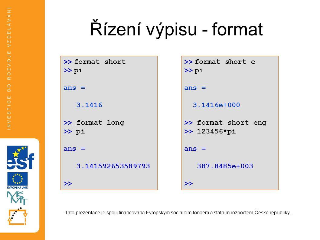 Řízení výpisu - format Tato prezentace je spolufinancována Evropským sociálním fondem a státním rozpočtem České republiky. >> format short >> pi ans =