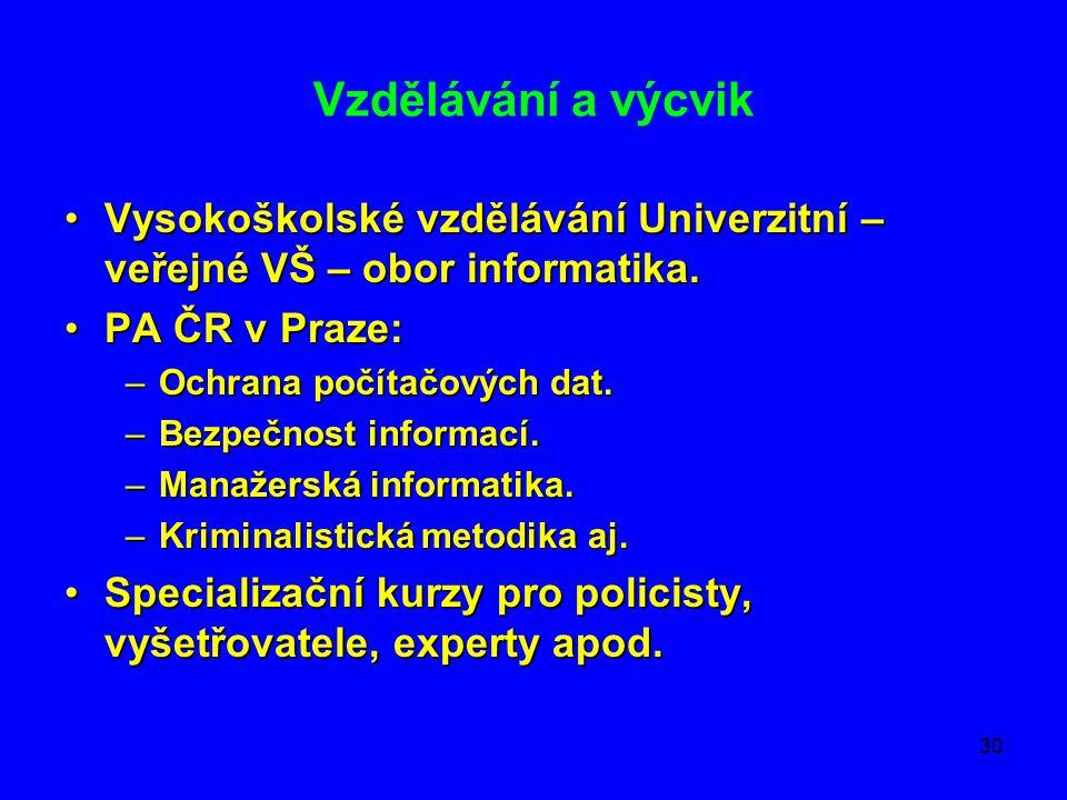 30 Vzdělávání a výcvik •Vysokoškolské vzdělávání Univerzitní – veřejné VŠ – obor informatika. •PA ČR v Praze: –Ochrana počítačových dat. –Bezpečnost i