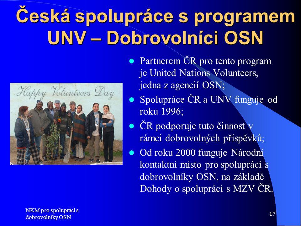 NKM pro spolupráci s dobrovolníky OSN 17 Česká spolupráce s programem UNV – Dobrovolníci OSN  Partnerem ČR pro tento program je United Nations Volunteers, jedna z agencií OSN;  Spolupráce ČR a UNV funguje od roku 1996;  ČR podporuje tuto činnost v rámci dobrovolných příspěvků;  Od roku 2000 funguje Národní kontaktní místo pro spolupráci s dobrovolníky OSN, na základě Dohody o spolupráci s MZV ČR.