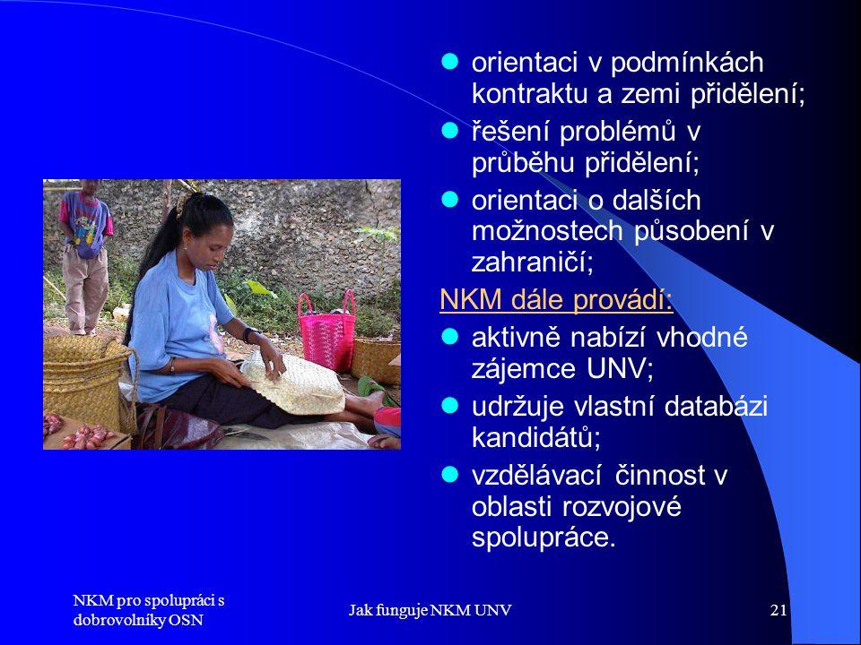 NKM pro spolupráci s dobrovolníky OSN Jak funguje NKM UNV21  orientaci v podmínkách kontraktu a zemi přidělení;  řešení problémů v průběhu přidělení;  orientaci o dalších možnostech působení v zahraničí; NKM dále provádí:  aktivně nabízí vhodné zájemce UNV;  udržuje vlastní databázi kandidátů;  vzdělávací činnost v oblasti rozvojové spolupráce.