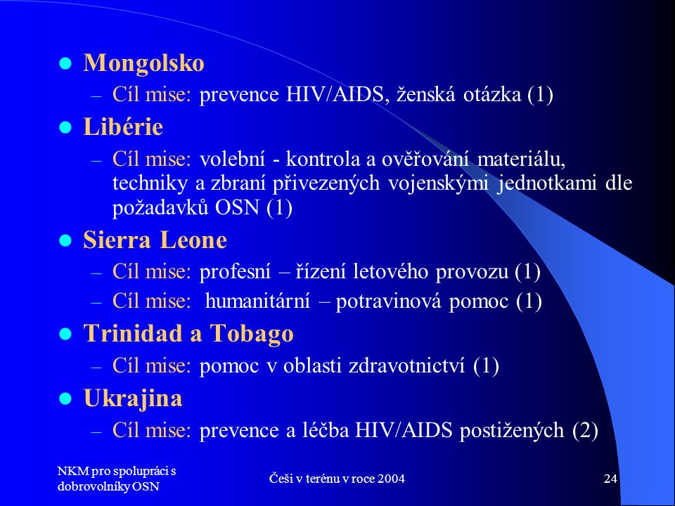 NKM pro spolupráci s dobrovolníky OSN Češi v terénu v roce 200424  Mongolsko – Cíl mise: prevence HIV/AIDS, ženská otázka (1)  Libérie – Cíl mise: volební - kontrola a ověřování materiálu, techniky a zbraní přivezených vojenskými jednotkami dle požadavků OSN (1)  Sierra Leone – Cíl mise: profesní – řízení letového provozu (1) – Cíl mise: humanitární – potravinová pomoc (1)  Trinidad a Tobago – Cíl mise: pomoc v oblasti zdravotnictví (1)  Ukrajina – Cíl mise: prevence a léčba HIV/AIDS postižených (2)