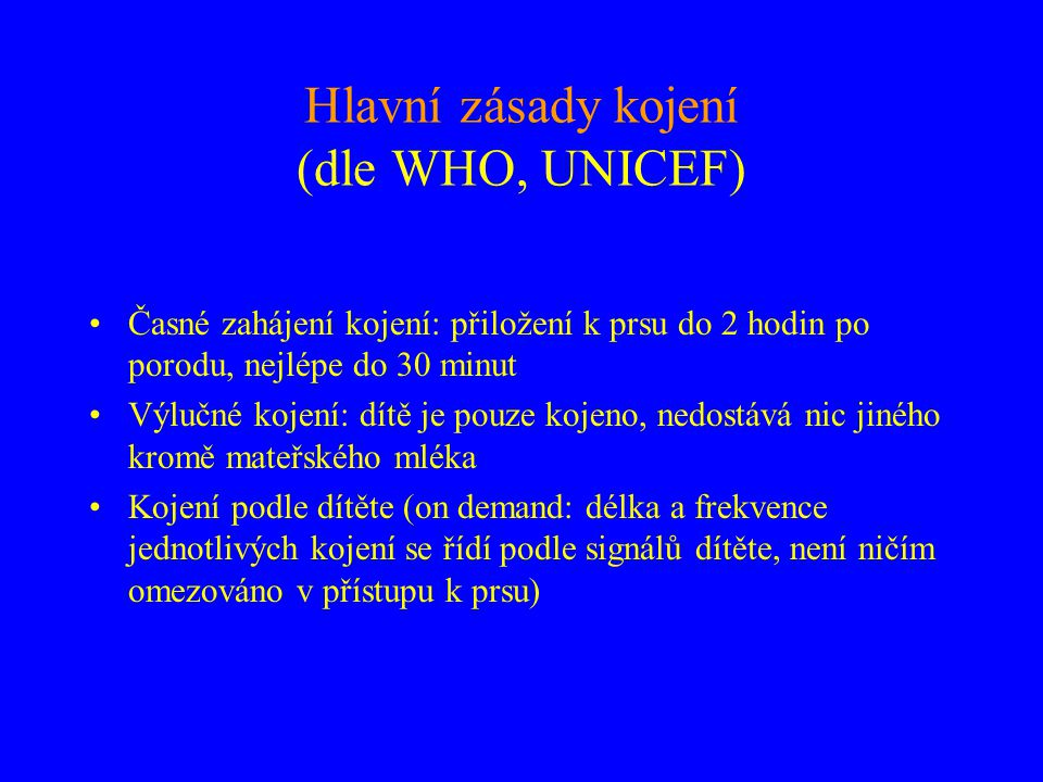 Hlavní zásady kojení (dle WHO, UNICEF) •Časné zahájení kojení: přiložení k prsu do 2 hodin po porodu, nejlépe do 30 minut •Výlučné kojení: dítě je pou
