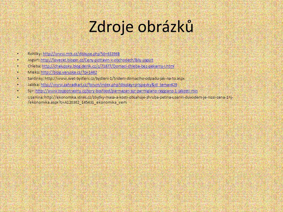 Zdroje obrázků • Rohlíky: http://www.mrk.cz/diskuse.php id=633968http://www.mrk.cz/diskuse.php id=633968 • Jogurt: http://lovecat.bloger.cz/Ceny-potravin-v-obchodech/Bily-jogurthttp://lovecat.bloger.cz/Ceny-potravin-v-obchodech/Bily-jogurt • Chleba: http://chalupsky.blog.denik.cz/c/71877/Domaci-chleba-bez-pekarny-I.htmlhttp://chalupsky.blog.denik.cz/c/71877/Domaci-chleba-bez-pekarny-I.html • Mléko: http://blog.veruska.cz/ p=1482http://blog.veruska.cz/ p=1482 • Sardinky: http://www.svet-bydleni.cz/bydleni-1/trideni-domaciho-odpadu-jak-na-to.aspx • Jablka: http://www.zahradkari.cz/forum/index.php display=prispevky&id_tema=429http://www.zahradkari.cz/forum/index.php display=prispevky&id_tema=429 • Sýr: http://www.toppotraviny.cz/syry-bosfood/parmazan-syr-parmigiano-reggiano-1-jakosti-minhttp://www.toppotraviny.cz/syry-bosfood/parmazan-syr-parmigiano-reggiano-1-jakosti-min • Uzenina: http://ekonomika.idnes.cz/zbytky-masa-a-kosti-obsahuje-zhruba-petina-uzenin-duvodem-je-nizsi-cena-1nj- /ekonomika.aspx c=A120302_145431_ekonomika_vem