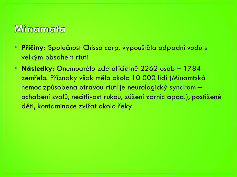 • Příčiny: Společnost Chisso corp. vypouštěla odpadní vodu s velkým obsahem rtuti • Následky: Onemocnělo zde oficiálně 2262 osob – 1784 zemřelo. Přízn