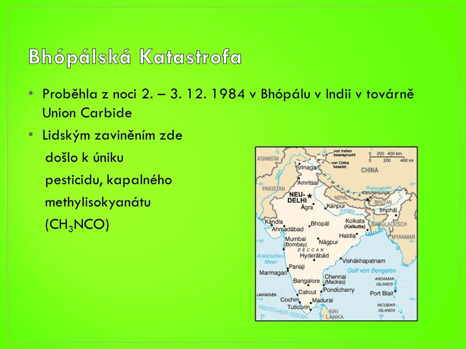 • Proběhla z noci 2. – 3. 12. 1984 v Bhópálu v Indii v továrně Union Carbide • Lidským zaviněním zde došlo k úniku pesticidu, kapalného methylisokyaná