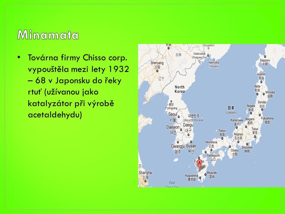 • Továrna firmy Chisso corp. vypouštěla mezi lety 1932 – 68 v Japonsku do řeky rtuť (užívanou jako katalyzátor při výrobě acetaldehydu)